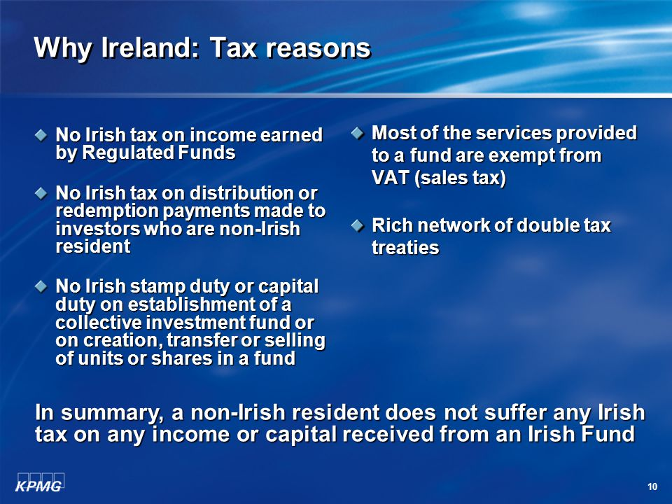 10 Why Ireland: Tax reasons No Irish tax on income earned by Regulated Funds No Irish tax on distribution or redemption payments made to investors who are non-Irish resident No Irish stamp duty or capital duty on establishment of a collective investment fund or on creation, transfer or selling of units or shares in a fund Most of the services provided to a fund are exempt from VAT (sales tax) Rich network of double tax treaties In summary, a non-Irish resident does not suffer any Irish tax on any income or capital received from an Irish Fund