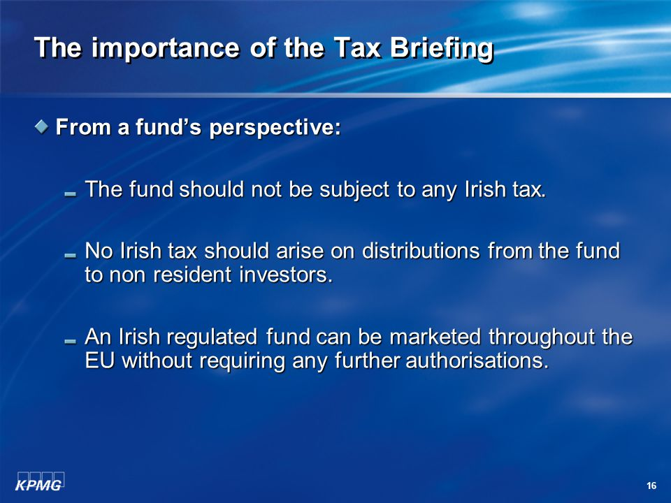 16 The importance of the Tax Briefing From a fund's perspective: The fund should not be subject to any Irish tax. No Irish tax should arise on distrib