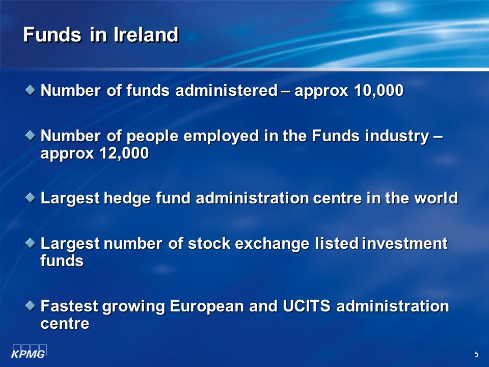 5 Funds in Ireland Number of funds administered – approx 10,000 Number of people employed in the Funds industry – approx 12,000 Largest hedge fund administration centre in the world Largest number of stock exchange listed investment funds Fastest growing European and UCITS administration centre