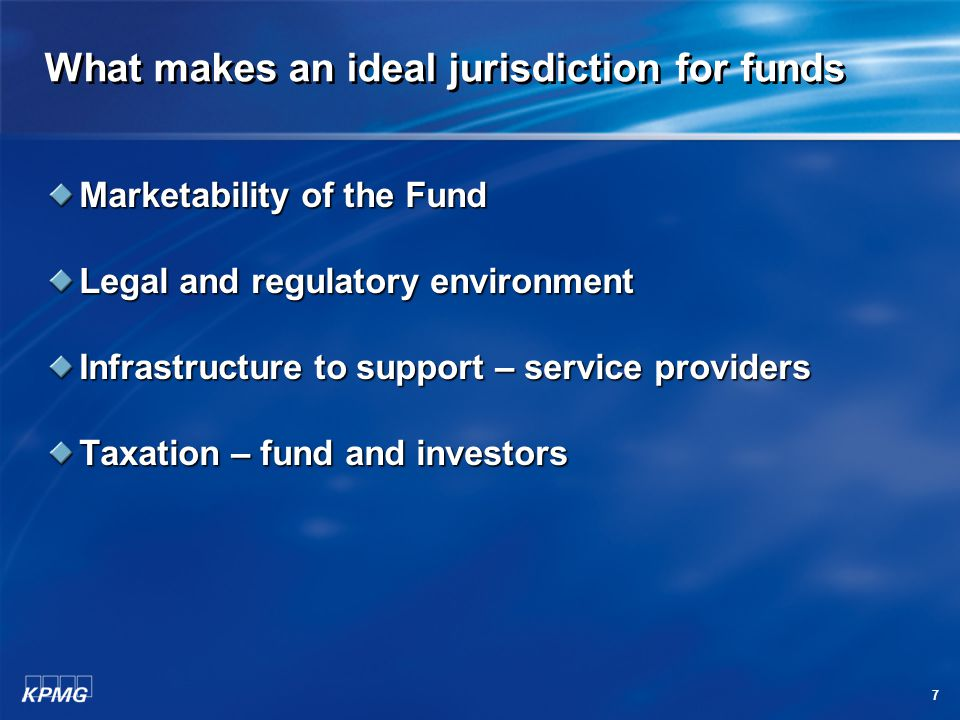 7 What makes an ideal jurisdiction for funds Marketability of the Fund Legal and regulatory environment Infrastructure to support – service providers