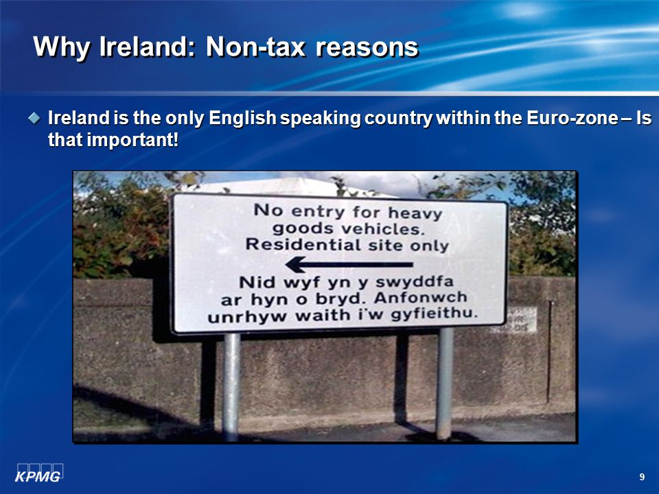 9 Why Ireland: Non-tax reasons Ireland is the only English speaking country within the Euro-zone – Is that important!
