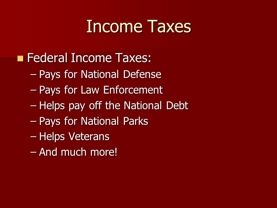 Income Taxes Federal Income Taxes: Federal Income Taxes: –Pays for National Defense –Pays for Law Enforcement –Helps pay off the National Debt –Pays for National Parks –Helps Veterans –And much more!