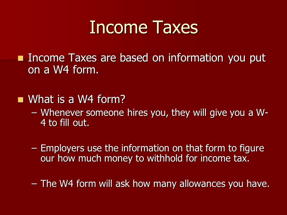 Income Taxes Income Taxes are based on information you put on a W4 form.