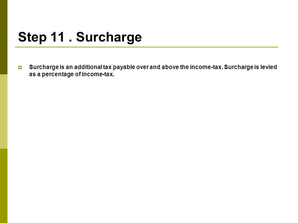 Step 11.Surcharge  Surcharge is an additional tax payable over and above the income-tax.