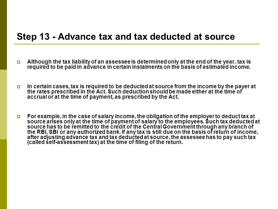 Step 13 - Advance tax and tax deducted at source  Although the tax liability of an assessee is determined only at the end of the year, tax is required to be paid in advance in certain instalments on the basis of estimated income.