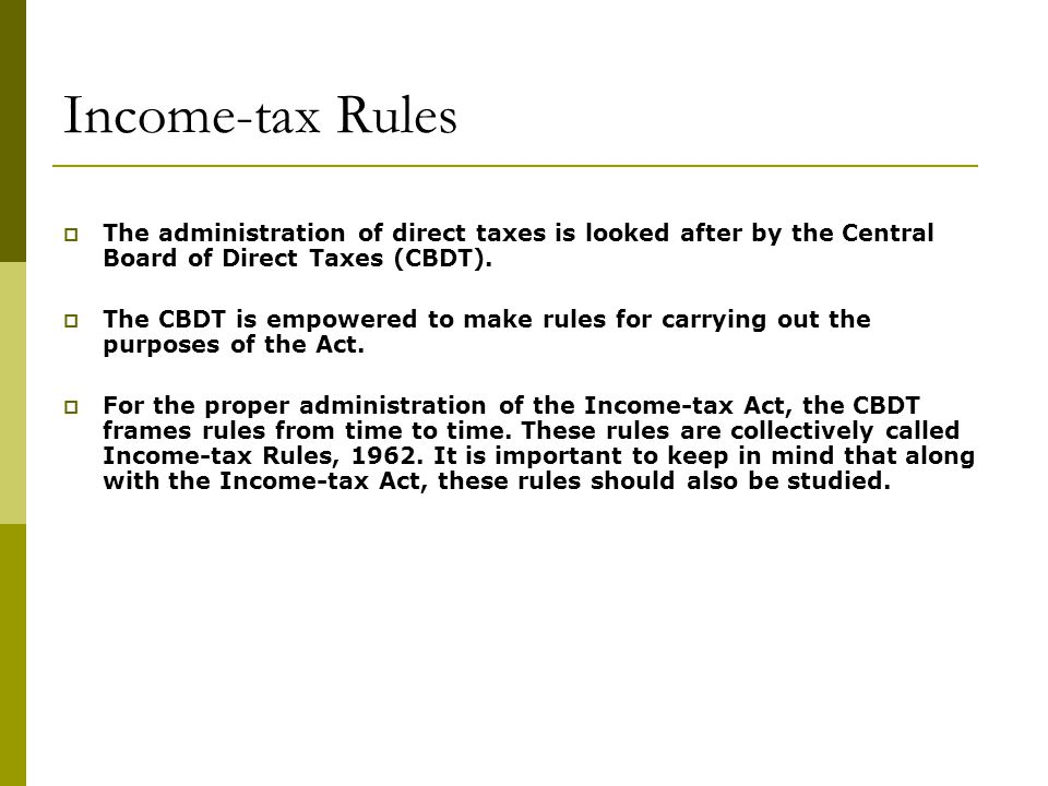 Income-tax Rules  The administration of direct taxes is looked after by the Central Board of Direct Taxes (CBDT).