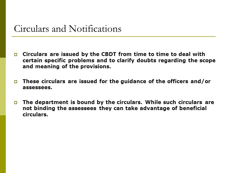 Circulars and Notifications  Circulars are issued by the CBDT from time to time to deal with certain specific problems and to clarify doubts regarding the scope and meaning of the provisions.