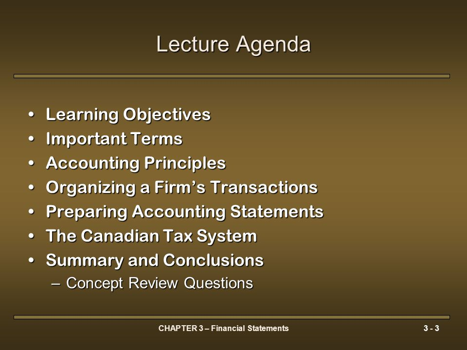 CHAPTER 3 – Financial Statements3 - 4 Learning Objectives 1.The importance of preparing financial statements in accordance with a given set of guidelines or principles, and what the most important principles are 2.The fact that preparing accounting statements involves the use of judgement 3.How the basic financial statements for a company are constructed 4.The important information that can be found on a company's balance sheet, income statement and cash flow statement 5.Why accounting income differs from income for tax purposes 6.How the capital cost allowance (CCA) system works 7.How different forms of investment income are taxed for corporations and for individuals.