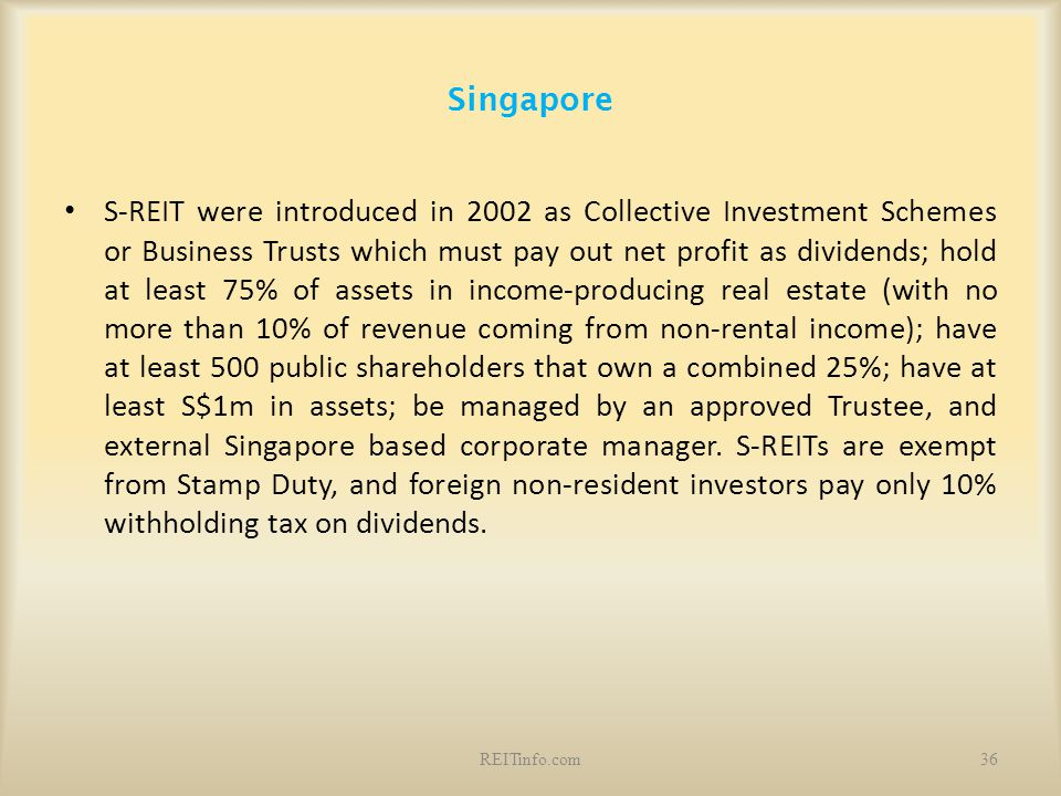 Singapore S-REIT were introduced in 2002 as Collective Investment Schemes or Business Trusts which must pay out net profit as dividends; hold at least