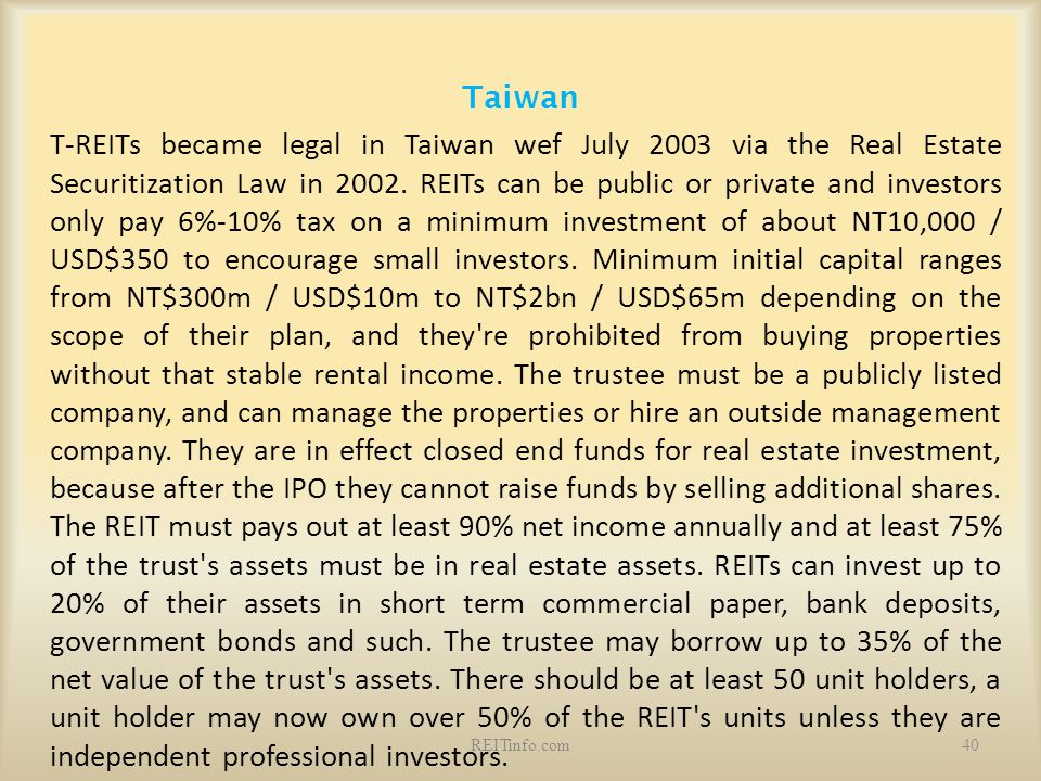 Taiwan T-REITs became legal in Taiwan wef July 2003 via the Real Estate Securitization Law in 2002. REITs can be public or private and investors only
