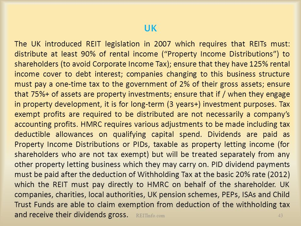 """UK The UK introduced REIT legislation in 2007 which requires that REITs must: distribute at least 90% of rental income (""""Property Income Distributions"""