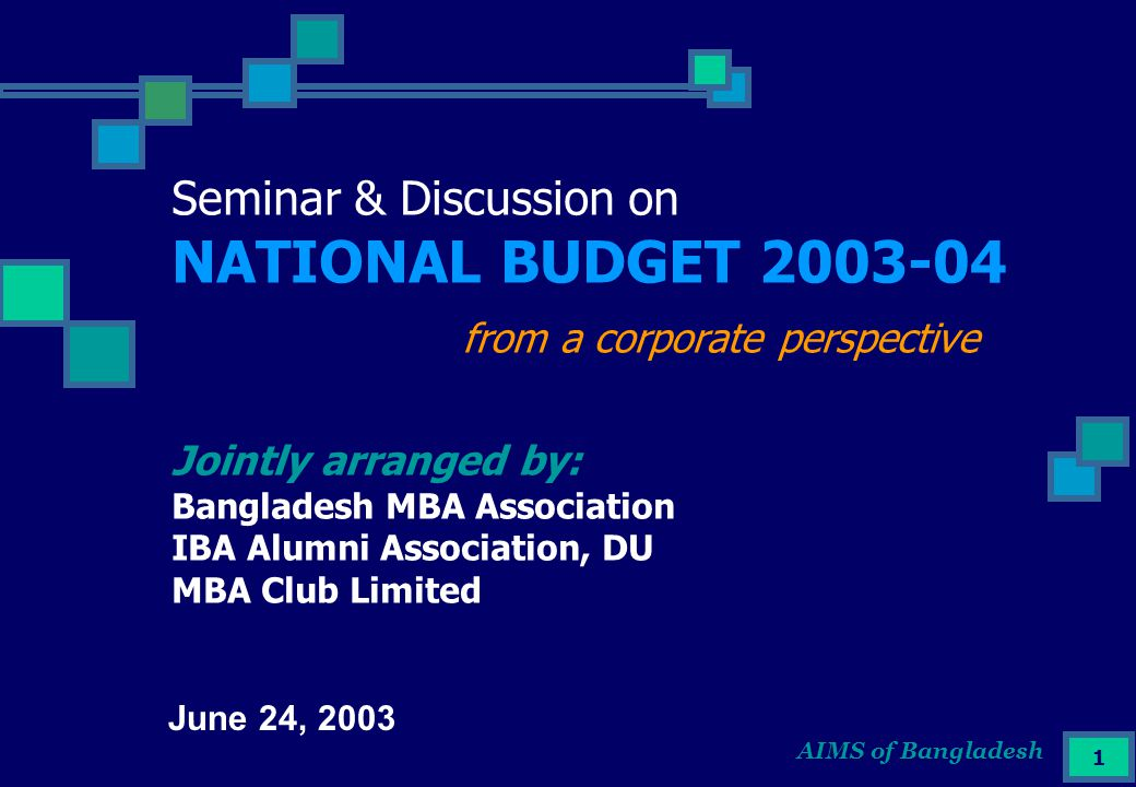 AIMS of Bangladesh 1 Seminar & Discussion on NATIONAL BUDGET 2003-04 from a corporate perspective Jointly arranged by: Bangladesh MBA Association IBA Alumni Association, DU MBA Club Limited June 24, 2003