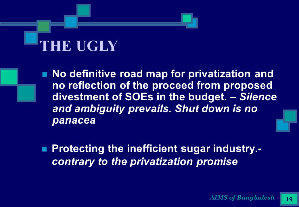 AIMS of Bangladesh 19 Protecting the inefficient sugar industry.- contrary to the privatization promise THE UGLY No definitive road map for privatization and no reflection of the proceed from proposed divestment of SOEs in the budget.