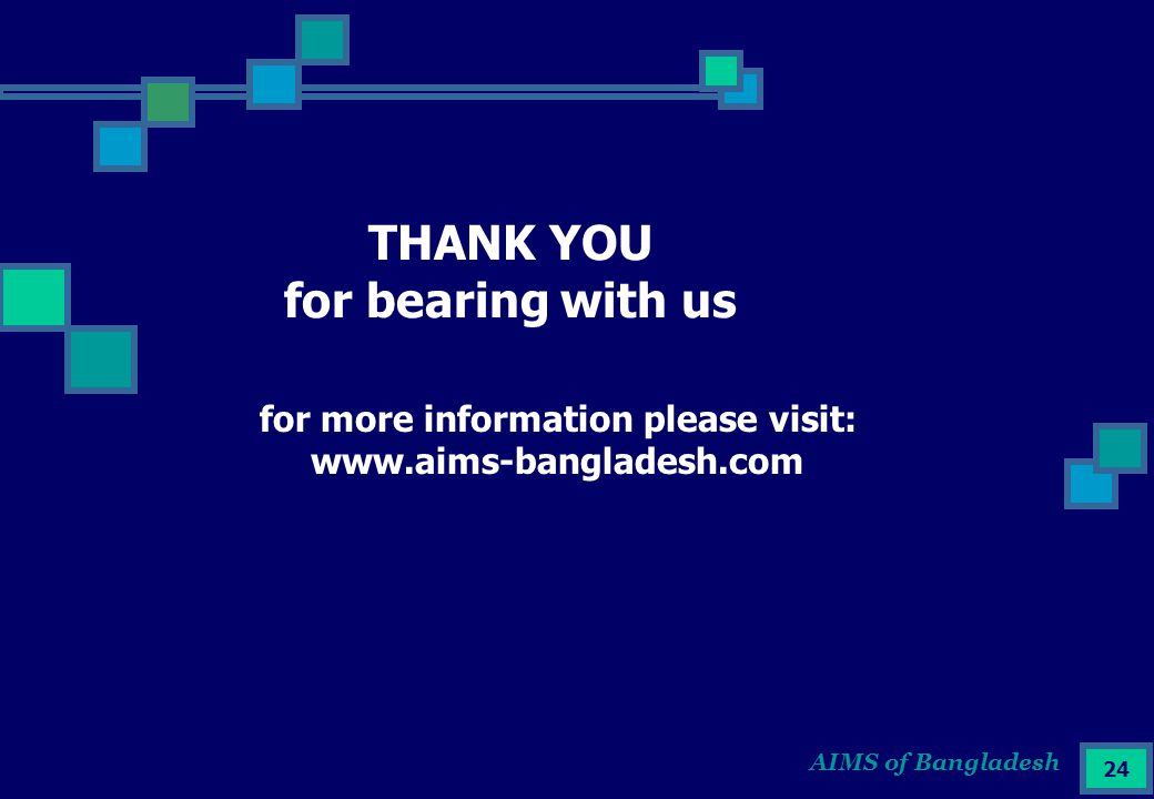 AIMS of Bangladesh 24 THANK YOU for bearing with us for more information please visit: www.aims-bangladesh.com