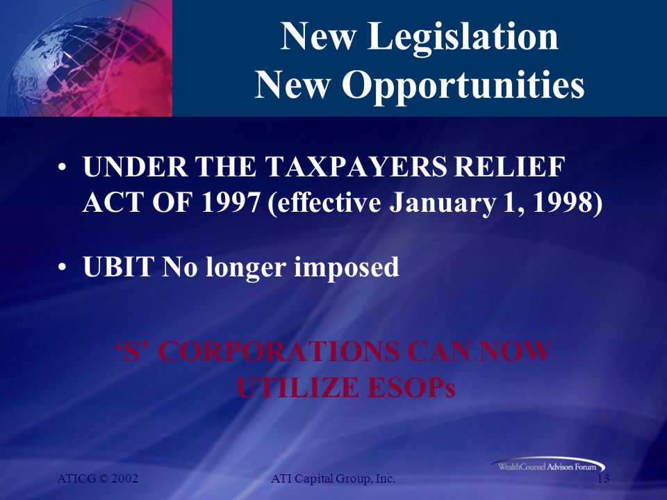 ATICG © 2002ATI Capital Group, Inc.13 New Legislation New Opportunities UNDER THE TAXPAYERS RELIEF ACT OF 1997 (effective January 1, 1998) UBIT No longer imposed 'S' CORPORATIONS CAN NOW UTILIZE ESOPs