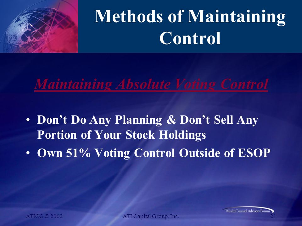 ATICG © 2002ATI Capital Group, Inc.21 Methods of Maintaining Control Maintaining Absolute Voting Control Don't Do Any Planning & Don't Sell Any Portion of Your Stock Holdings Own 51% Voting Control Outside of ESOP
