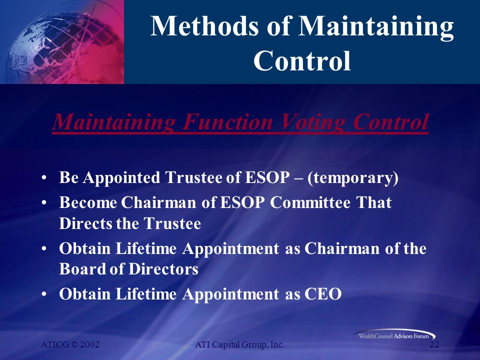 ATICG © 2002ATI Capital Group, Inc.22 Methods of Maintaining Control Maintaining Function Voting Control Be Appointed Trustee of ESOP – (temporary) Become Chairman of ESOP Committee That Directs the Trustee Obtain Lifetime Appointment as Chairman of the Board of Directors Obtain Lifetime Appointment as CEO