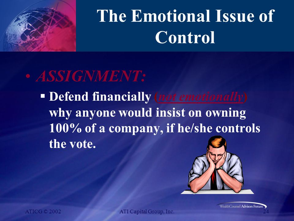 ATICG © 2002ATI Capital Group, Inc.24 The Emotional Issue of Control ASSIGNMENT:  Defend financially (not emotionally) why anyone would insist on owning 100% of a company, if he/she controls the vote.