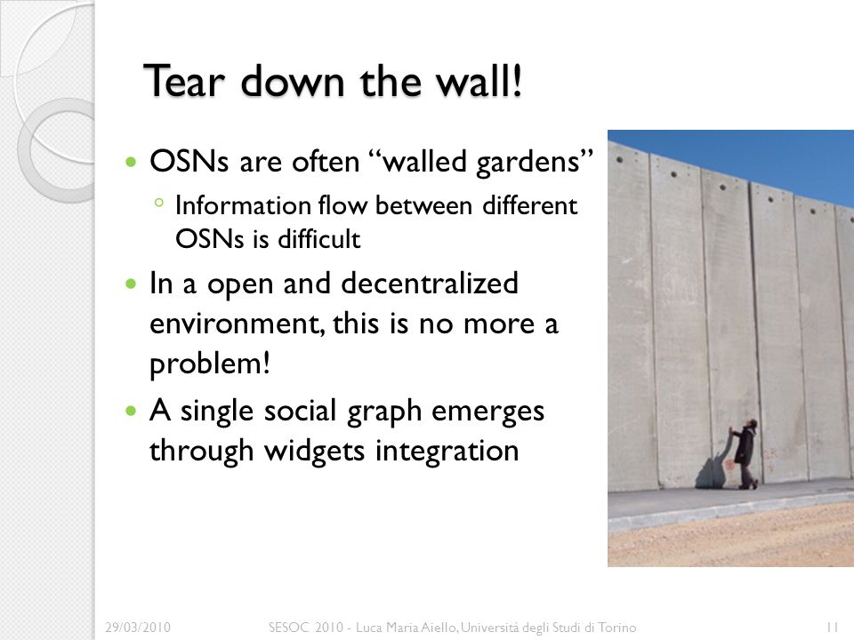 """Tear down the wall! OSNs are often """"walled gardens"""" ◦ Information flow between different OSNs is difficult In a open and decentralized environment, th"""