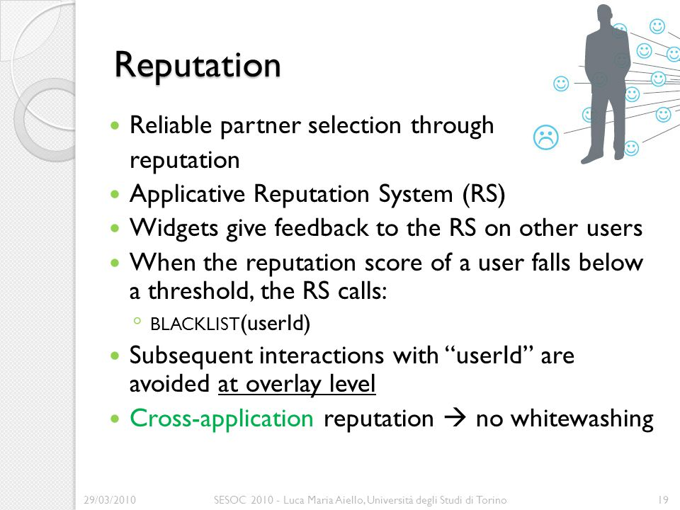 Reputation Reliable partner selection through reputation Applicative Reputation System (RS) Widgets give feedback to the RS on other users When the reputation score of a user falls below a threshold, the RS calls: ◦ BLACKLIST (userId) Subsequent interactions with userId are avoided at overlay level Cross-application reputation  no whitewashing 29/03/2010SESOC 2010 - Luca Maria Aiello, Università degli Studi di Torino19