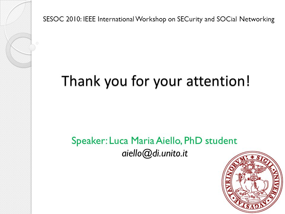 SESOC 2010: IEEE International Workshop on SECurity and SOCial Networking Speaker: Luca Maria Aiello, PhD student aiello@di.unito.it Thank you for your attention!