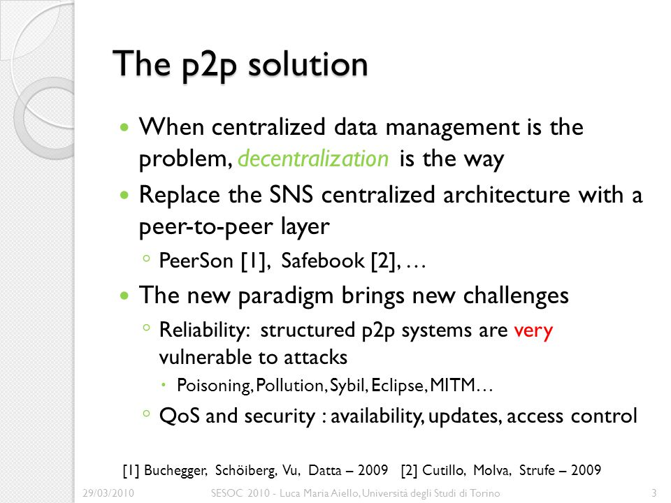 The p2p solution When centralized data management is the problem, decentralization is the way Replace the SNS centralized architecture with a peer-to-peer layer ◦ PeerSon [1], Safebook [2], … The new paradigm brings new challenges ◦ Reliability: structured p2p systems are very vulnerable to attacks  Poisoning, Pollution, Sybil, Eclipse, MITM… ◦ QoS and security : availability, updates, access control 29/03/2010SESOC 2010 - Luca Maria Aiello, Università degli Studi di Torino3 [1] Buchegger, Schöiberg, Vu, Datta – 2009 [2] Cutillo, Molva, Strufe – 2009
