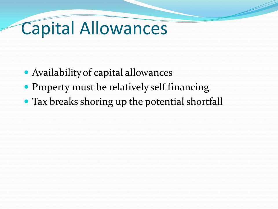 Availability of capital allowances Property must be relatively self financing Tax breaks shoring up the potential shortfall Capital Allowances