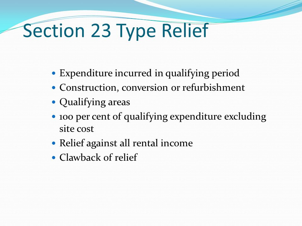 Expenditure incurred in qualifying period Construction, conversion or refurbishment Qualifying areas 100 per cent of qualifying expenditure excluding site cost Relief against all rental income Clawback of relief Section 23 Type Relief