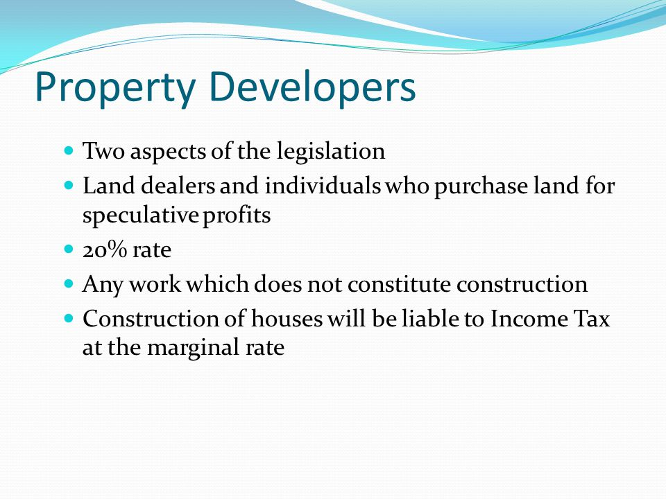 Property Developers Two aspects of the legislation Land dealers and individuals who purchase land for speculative profits 20% rate Any work which does not constitute construction Construction of houses will be liable to Income Tax at the marginal rate