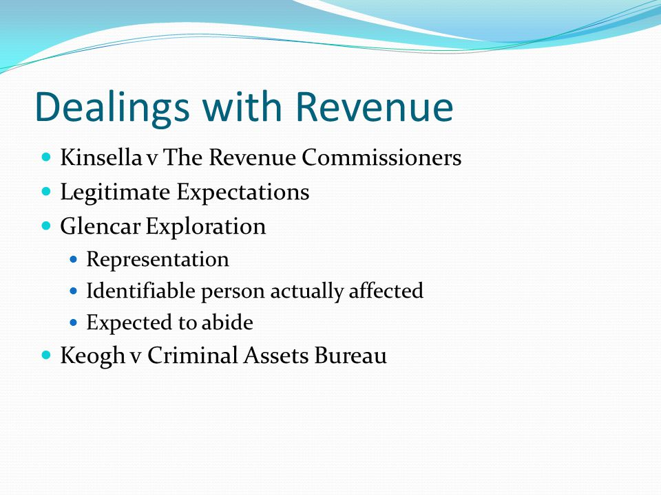 Dealings with Revenue Kinsella v The Revenue Commissioners Legitimate Expectations Glencar Exploration Representation Identifiable person actually affected Expected to abide Keogh v Criminal Assets Bureau