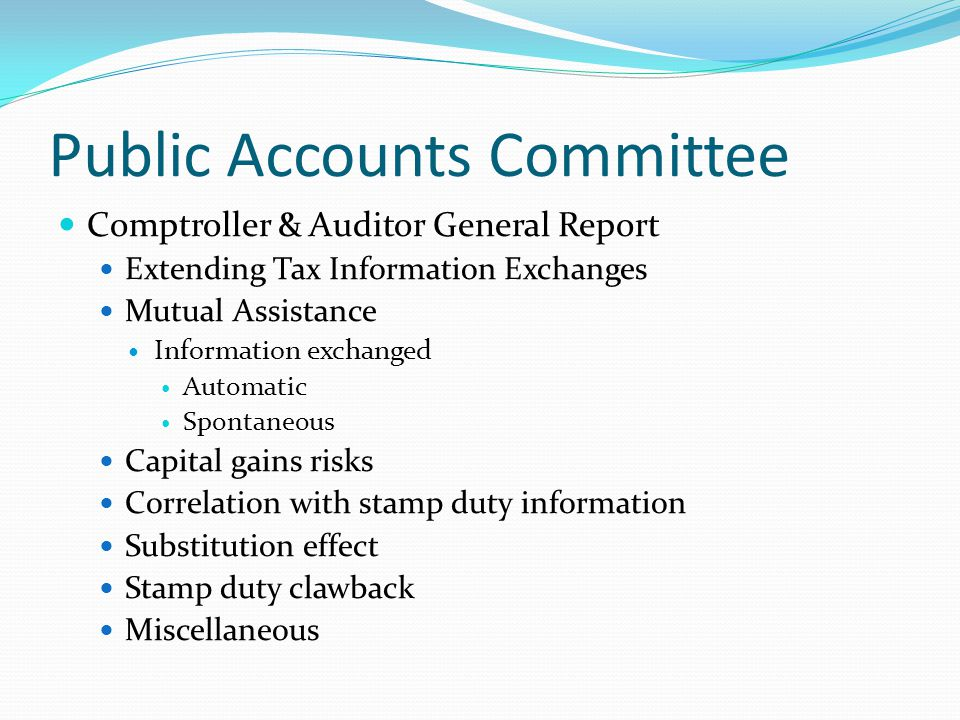 Public Accounts Committee Comptroller & Auditor General Report Extending Tax Information Exchanges Mutual Assistance Information exchanged Automatic Spontaneous Capital gains risks Correlation with stamp duty information Substitution effect Stamp duty clawback Miscellaneous