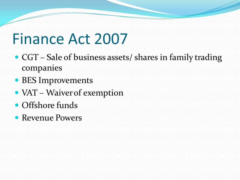Finance Act 2007 CGT – Sale of business assets/ shares in family trading companies BES Improvements VAT – Waiver of exemption Offshore funds Revenue Powers