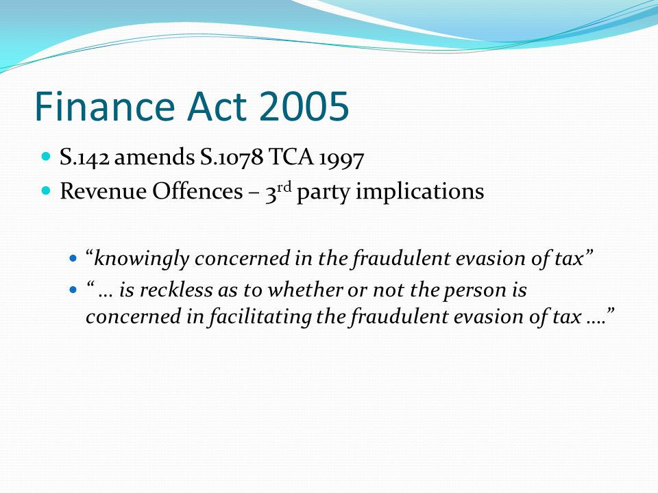 Finance Act 2005 S.142 amends S.1078 TCA 1997 Revenue Offences – 3 rd party implications knowingly concerned in the fraudulent evasion of tax … is reckless as to whether or not the person is concerned in facilitating the fraudulent evasion of tax ….