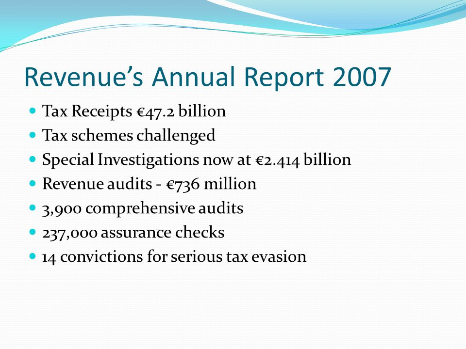 Revenue's Annual Report 2007 Tax Receipts €47.2 billion Tax schemes challenged Special Investigations now at €2.414 billion Revenue audits - €736 million 3,900 comprehensive audits 237,000 assurance checks 14 convictions for serious tax evasion