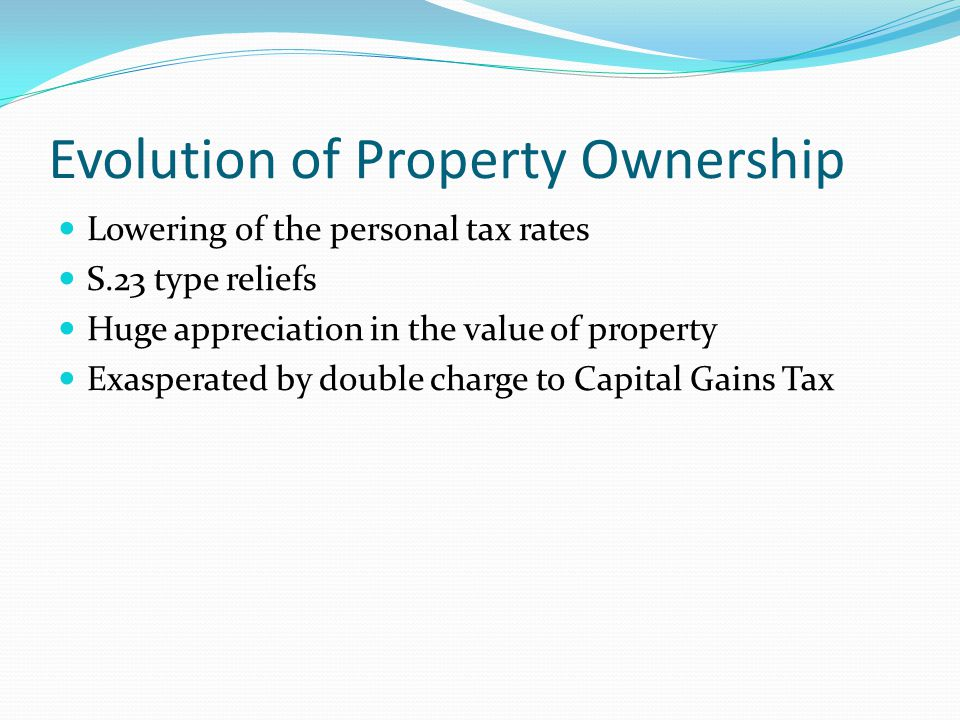 Evolution of Property Ownership Lowering of the personal tax rates S.23 type reliefs Huge appreciation in the value of property Exasperated by double charge to Capital Gains Tax