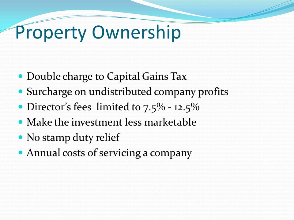 Double charge to Capital Gains Tax Surcharge on undistributed company profits Director's fees limited to 7.5% - 12.5% Make the investment less marketable No stamp duty relief Annual costs of servicing a company Property Ownership