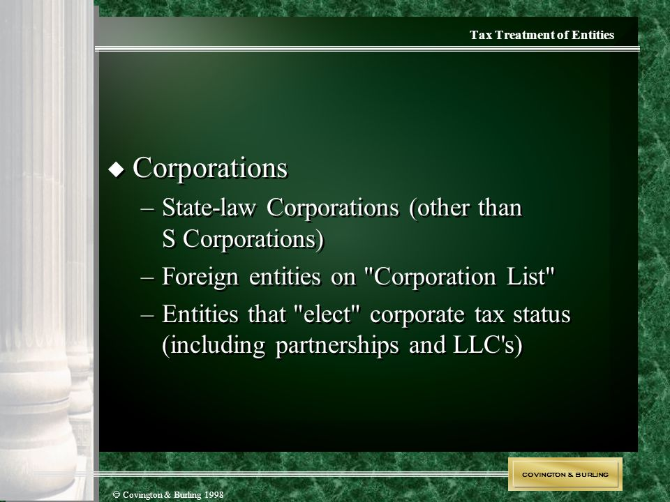 COVINGTON & BURLING  Covington & Burling 1998 Tax Treatment of Entities  Corporations –State-law Corporations (other than S Corporations) –Foreign e