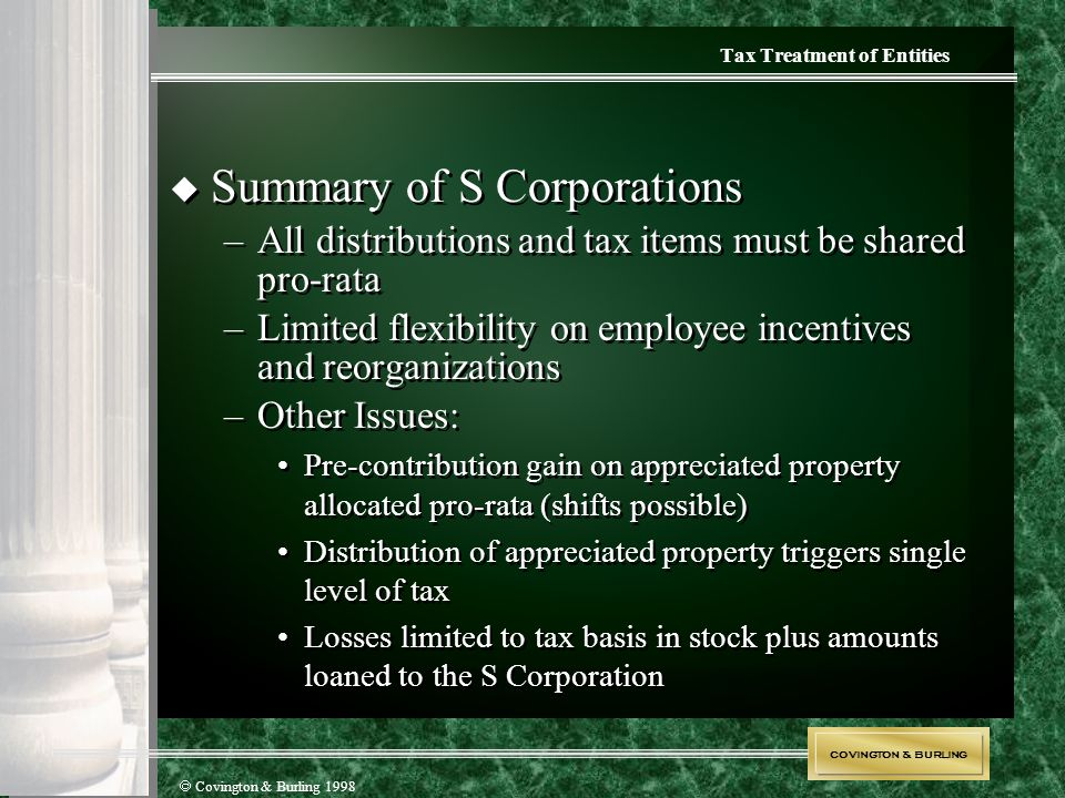 COVINGTON & BURLING  Covington & Burling 1998  Summary of S Corporations –All distributions and tax items must be shared pro-rata –Limited flexibili