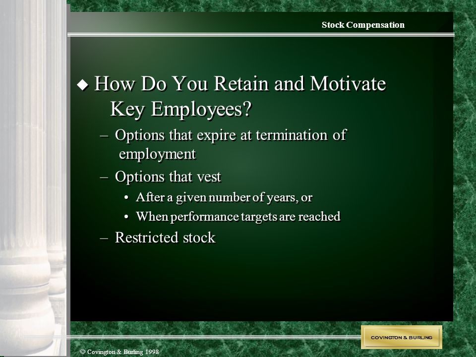 COVINGTON & BURLING  Covington & Burling 1998 Stock Compensation  How Do You Retain and Motivate Key Employees? –Options that expire at termination