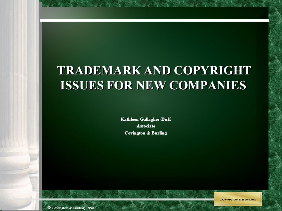 COVINGTON & BURLING  Covington & Burling 1998 TRADEMARK AND COPYRIGHT ISSUES FOR NEW COMPANIES Kathleen Gallagher-Duff Associate Covington & Burling