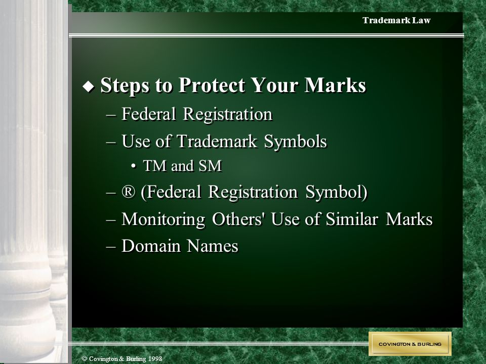 COVINGTON & BURLING  Covington & Burling 1998 Trademark Law  Steps to Protect Your Marks –Federal Registration –Use of Trademark Symbols TM and SM –