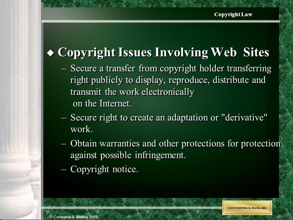 COVINGTON & BURLING  Covington & Burling 1998 Copyright Law  Copyright Issues Involving Web Sites –Secure a transfer from copyright holder transferr