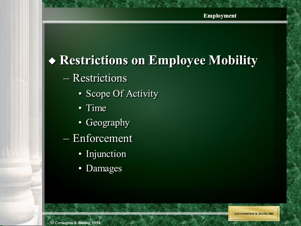 COVINGTON & BURLING  Covington & Burling 1998 Employment  Restrictions on Employee Mobility –Restrictions Scope Of Activity Time Geography –Enforcem