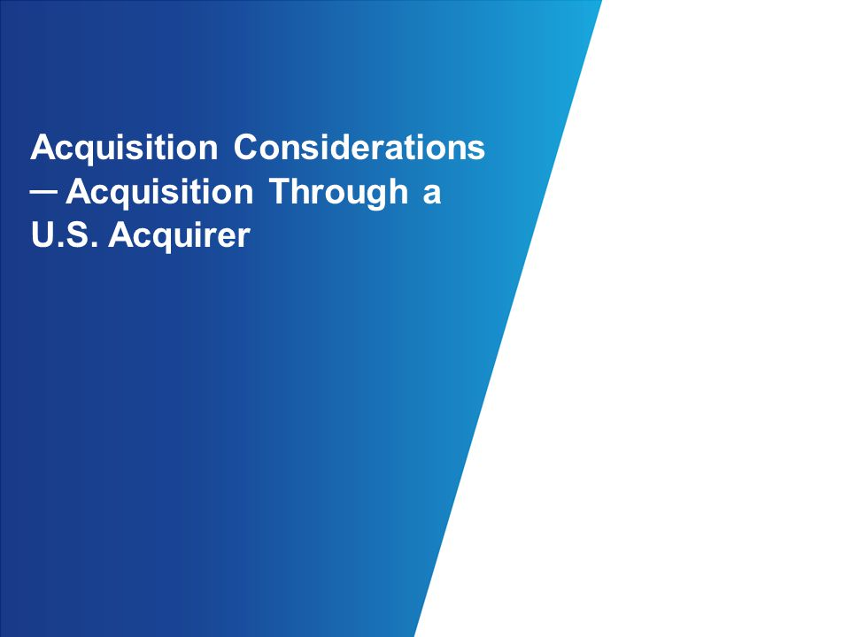 Acquisition Considerations ─ Acquisition Through a U.S. Acquirer