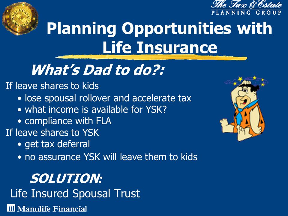 Life Insured Spousal Trust Planning Opportunities with Life Insurance What's Dad to do : SOLUTION : If leave shares to kids lose spousal rollover and accelerate tax what income is available for YSK.