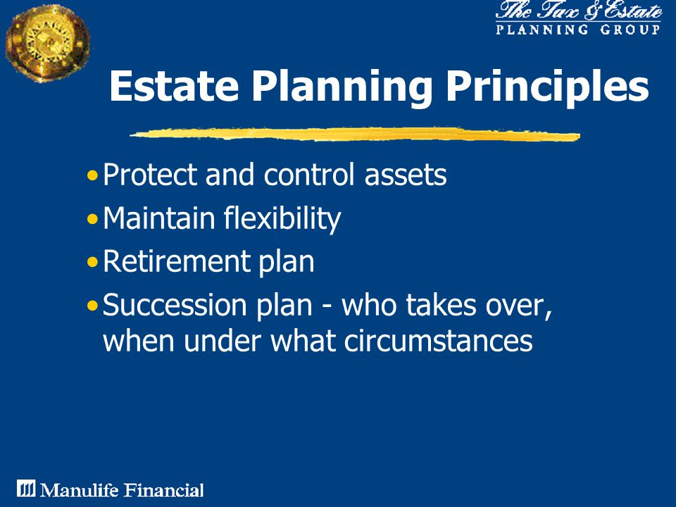 Estate Planning Principles Protect and control assets Maintain flexibility Retirement plan Succession plan - who takes over, when under what circumstances