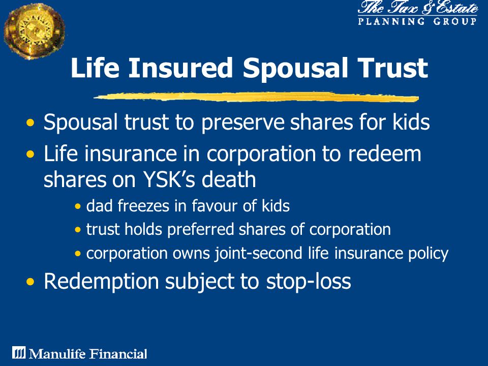 Life Insured Spousal Trust Spousal trust to preserve shares for kids Life insurance in corporation to redeem shares on YSK's death dad freezes in favour of kids trust holds preferred shares of corporation corporation owns joint-second life insurance policy Redemption subject to stop-loss