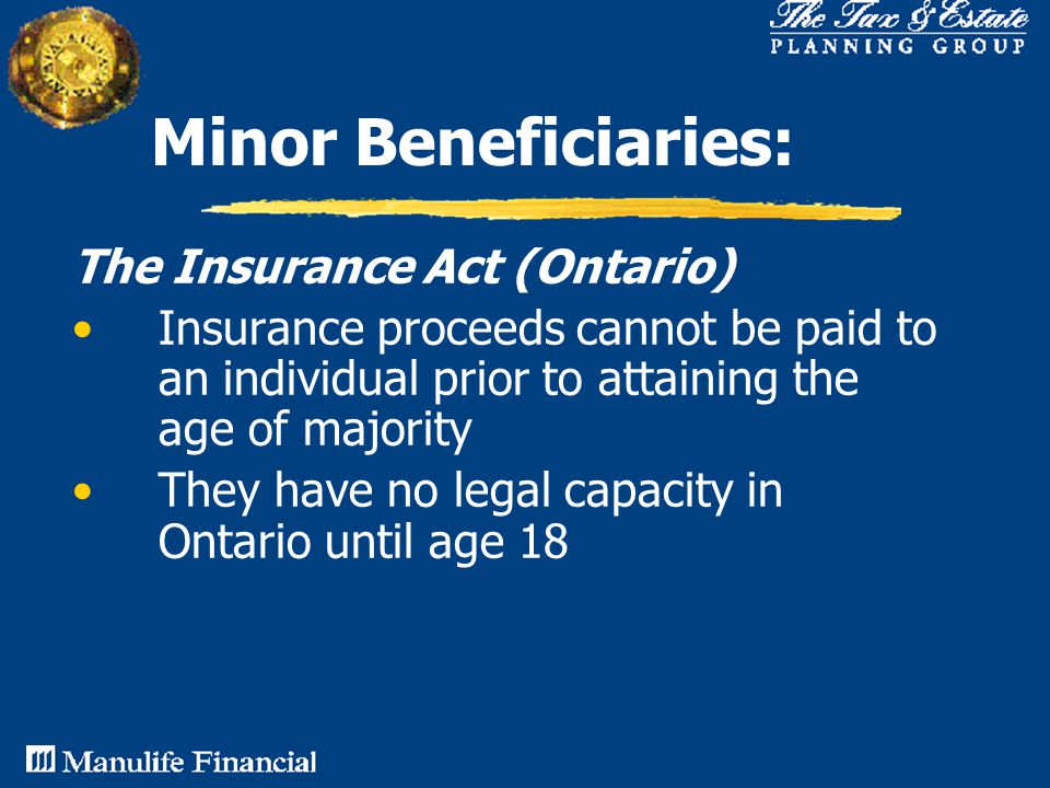 Minor Beneficiaries: The Insurance Act (Ontario) Insurance proceeds cannot be paid to an individual prior to attaining the age of majority They have no legal capacity in Ontario until age 18