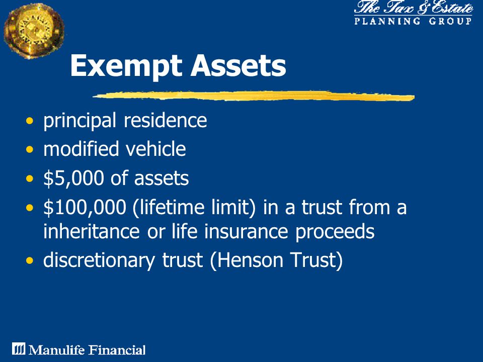 Exempt Assets principal residence modified vehicle $5,000 of assets $100,000 (lifetime limit) in a trust from a inheritance or life insurance proceeds discretionary trust (Henson Trust)