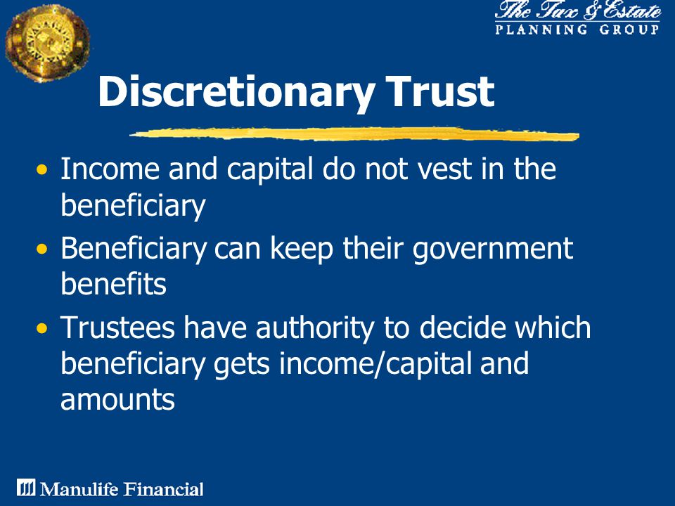 Discretionary Trust Income and capital do not vest in the beneficiary Beneficiary can keep their government benefits Trustees have authority to decide which beneficiary gets income/capital and amounts